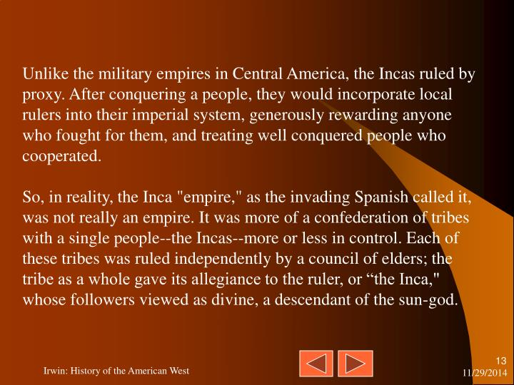 Unlike the military empires in Central America, the Incas ruled by proxy. After conquering a people, they would incorporate local rulers into their imperial system, generously rewarding anyone who fought for them, and treating well conquered people who cooperated.