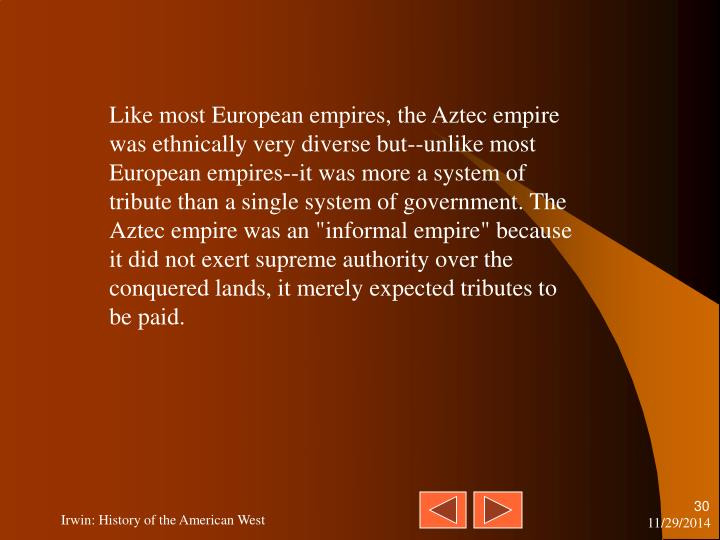 "Like most European empires, the Aztec empire was ethnically very diverse but--unlike most European empires--it was more a system of tribute than a single system of government. The Aztec empire was an ""informal empire"" because it did not exert supreme authority over the conquered lands, it merely expected tributes to be paid."