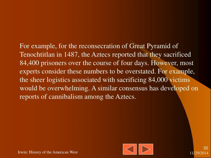For example, for the reconsecration of Great Pyramid of Tenochtitlan in 1487, the Aztecs reported that they sacrificed 84,400 prisoners over the course of four days. However, most experts consider these numbers to be overstated. For example, the sheer logistics associated with sacrificing 84,000 victims would be overwhelming. A similar consensus has developed on reports of cannibalism among the Aztecs.