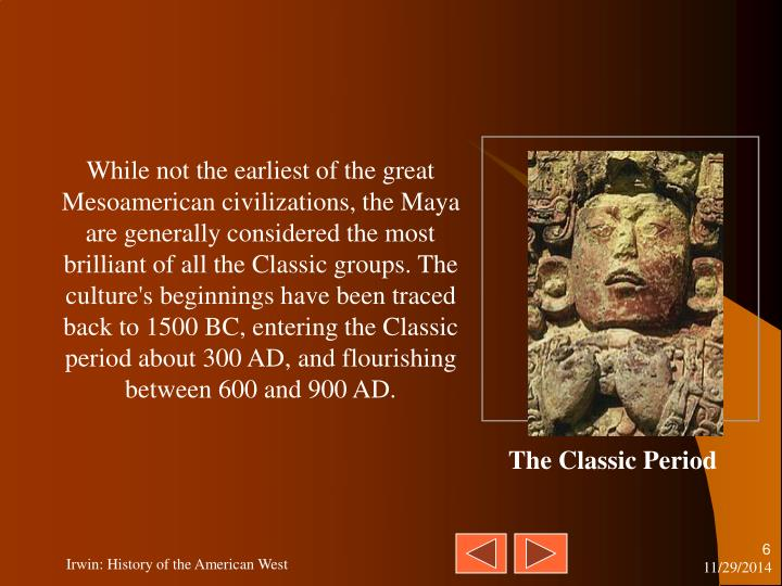 While not the earliest of the great Mesoamerican civilizations, the Maya are generally considered the most brilliant of all the Classic groups. The culture's beginnings have been traced back to 1500 BC, entering the Classic period about 300 AD, and flourishing between 600 and 900 AD.