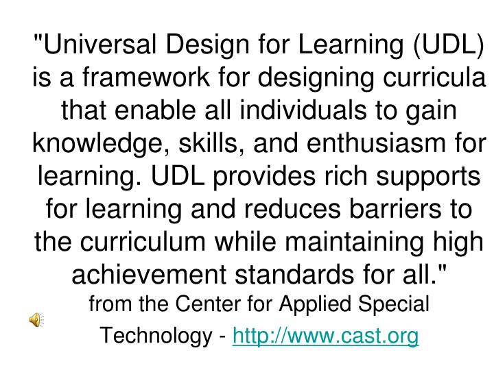 """Universal Design for Learning (UDL) is a framework for designing curricula that enable all individuals to gain knowledge, skills, and enthusiasm for learning. UDL provides rich supports for learning and reduces barriers to the curriculum while maintaining high achievement standards for all."""