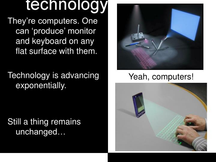 They're computers. One can 'produce' monitor and keyboard on any flat surface with them.