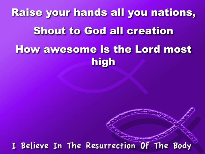 Raise your hands all you nations,
