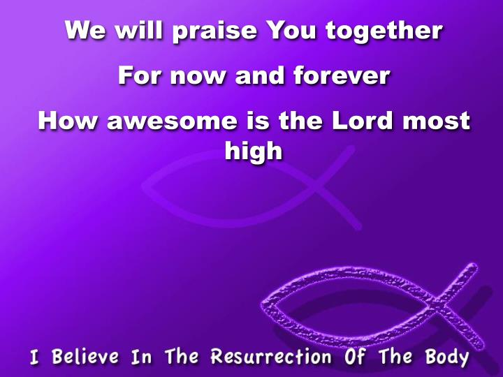 We will praise You together