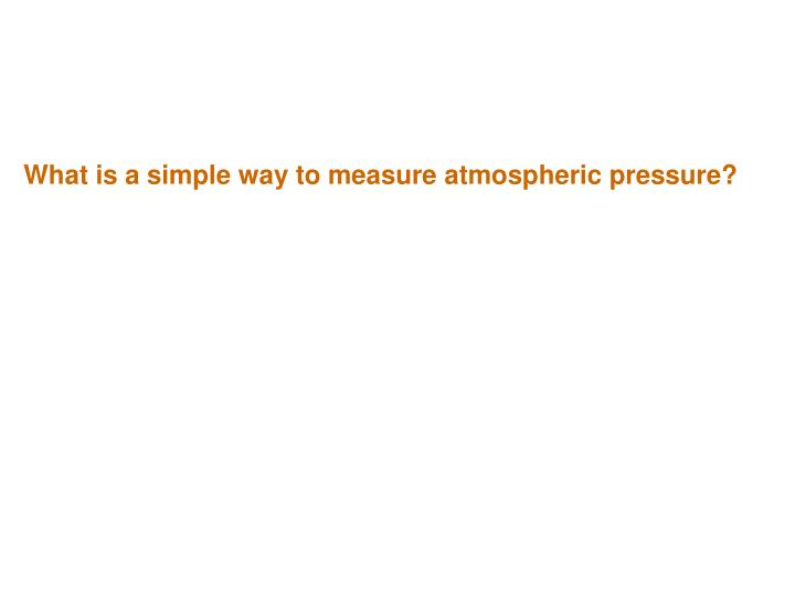 What is a simple way to measure atmospheric pressure?