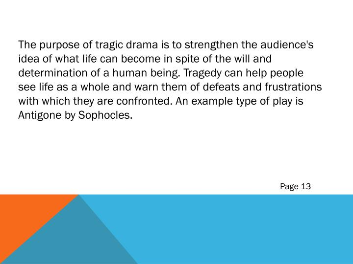 The purpose of tragic drama is to strengthen the audience's idea of what life can become in spite of the will and determination of a human being. Tragedy can help people see life as a whole and warn them of defeats and frustrations with which they are confronted. An example type of play is Antigone by Sophocles.