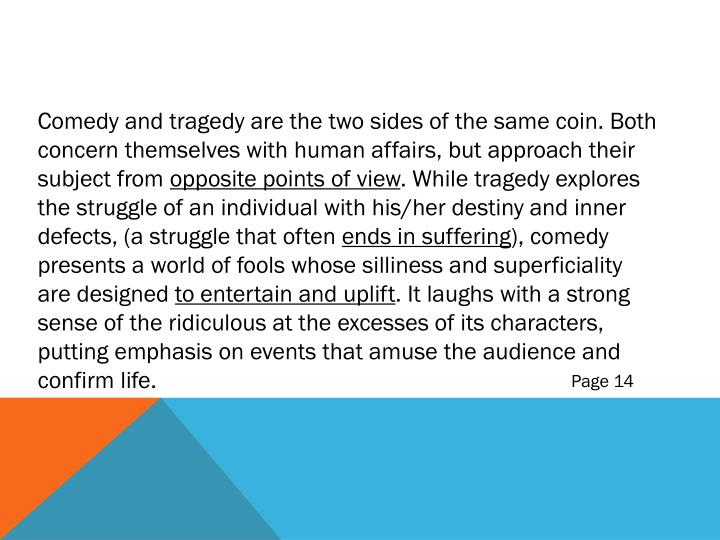 Comedy and tragedy are the two sides of the same coin. Both concern themselves with human affairs, but approach their subject from