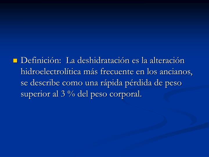 Definición:  La deshidratación es la alteración hidroelectrolítica más frecuente en los ancianos, se describe como una rápida pérdida de peso superior al 3 % del peso corporal.