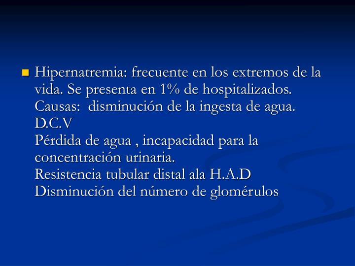 Hipernatremia: frecuente en los extremos de la vida. Se presenta en 1% de hospitalizados.                                           Causas:  disminución de la ingesta de agua.                                                           D.C.V                                                         Pérdida de agua , incapacidad para la concentración urinaria.                               Resistencia tubular distal ala H.A.D          Disminución del número de glomérulos