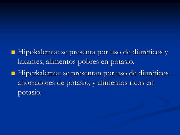 Hipokalemia: se presenta por uso de diuréticos y laxantes, alimentos pobres en potasio.