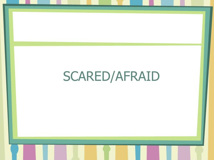 SCARED/AFRAID