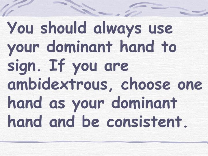 You should always use your dominant hand to sign. If you are ambidextrous, choose one hand as your dominant hand and be consistent.