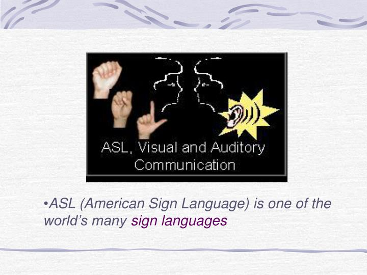 ASL (American Sign Language) is one of the world's many