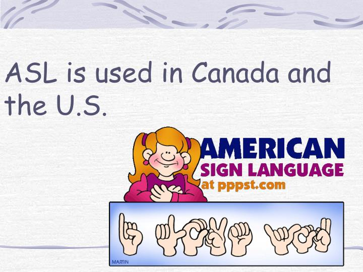 ASL is used in Canada and the U.S.