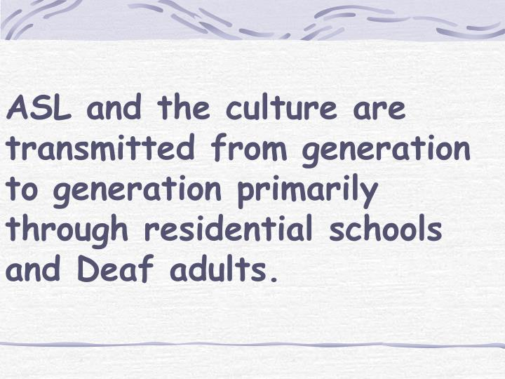 ASL and the culture are transmitted from generation to generation primarily through residential schools and Deaf adults.