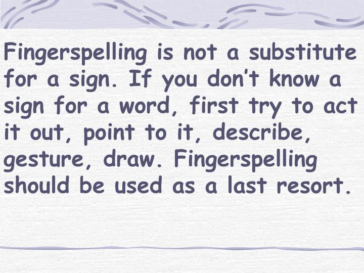 Fingerspelling is not a substitute for a sign. If you don't know a sign for a word, first try to act it out, point to it, describe, gesture, draw. Fingerspelling should be used as a last resort.