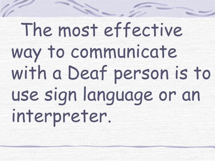 The most effective way to communicate with a Deaf person is to use sign language or an interpreter.