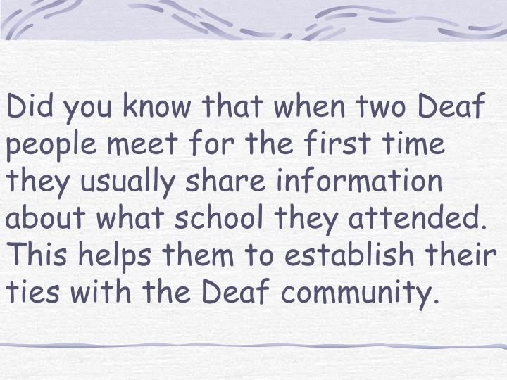 Did you know that when two Deaf people meet for the first time they usually share information about what school they attended. This helps them to establish their ties with the Deaf community.