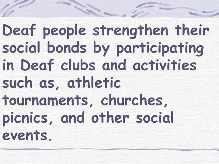 Deaf people strengthen their social bonds by participating in Deaf clubs and activities such as, athletic tournaments, churches, picnics, and other social events.