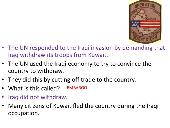The UN responded to the Iraqi invasion by demanding that Iraq withdraw its troops from Kuwait.