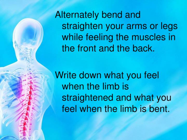 Alternately bend and straighten your arms or legs while feeling the muscles in the front and the back.