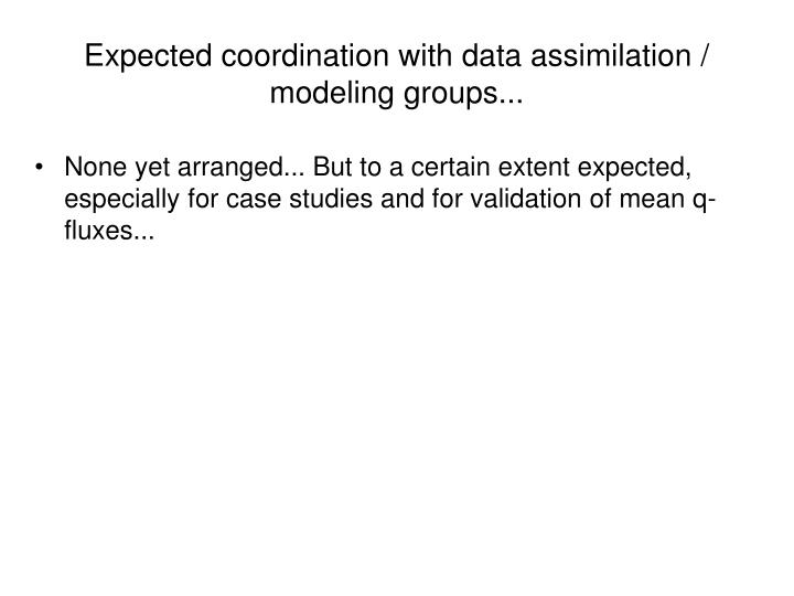 Expected coordination with data assimilation / modeling groups...