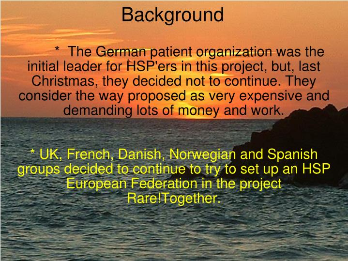 *  The German patient organization was the initial leader for HSP'ers in this project, but, last Christmas, they decided not to continue. They consider the way proposed as very expensive and demanding lots of money and work.