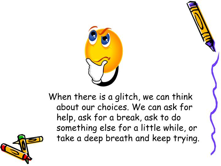 When there is a glitch, we can think about our choices. We can ask for help, ask for a break, ask to do something else for a little while, or take a deep breath and keep trying.