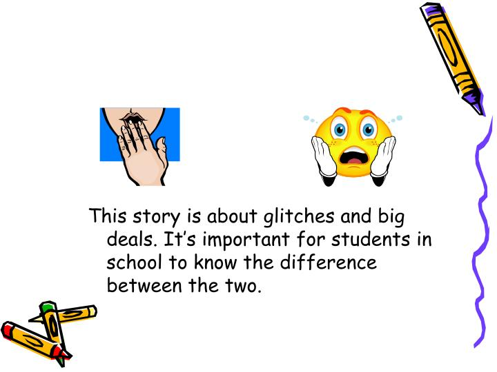 This story is about glitches and big deals. It's important for students in school to know the difference between the two.