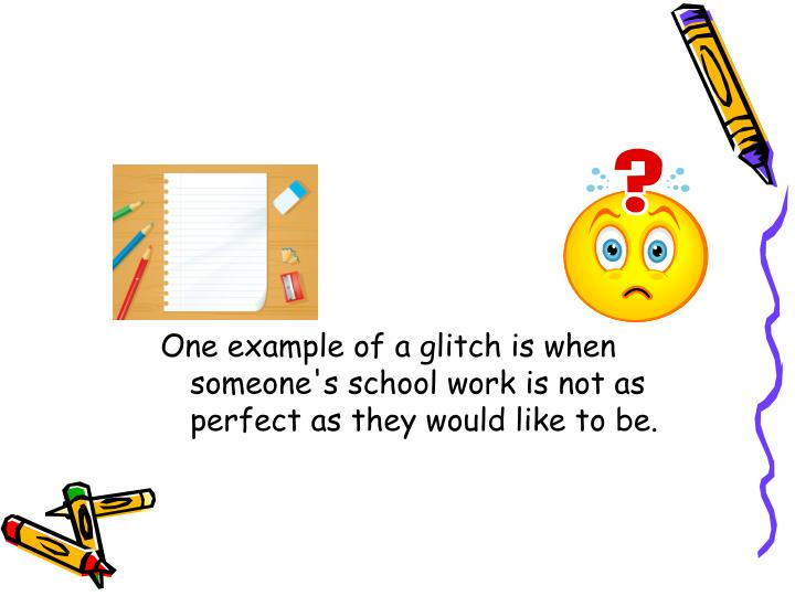 One example of a glitch is when someone's school work is not as perfect as they would like to be.