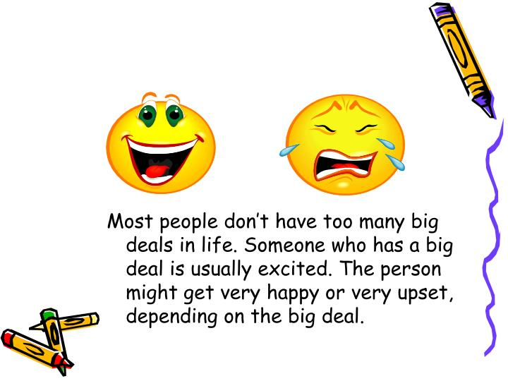 Most people don't have too many big deals in life. Someone who has a big deal is usually excited. The person might get very happy or very upset, depending on the big deal.