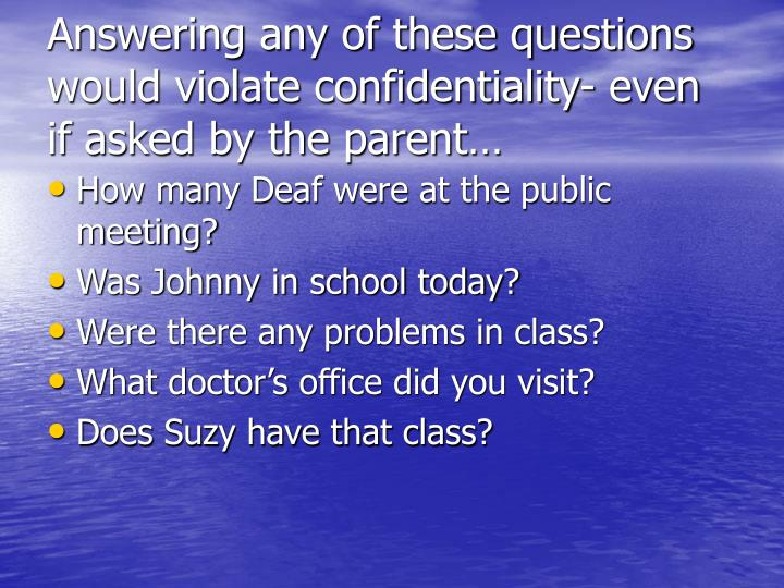 Answering any of these questions would violate confidentiality- even if asked by the parent…