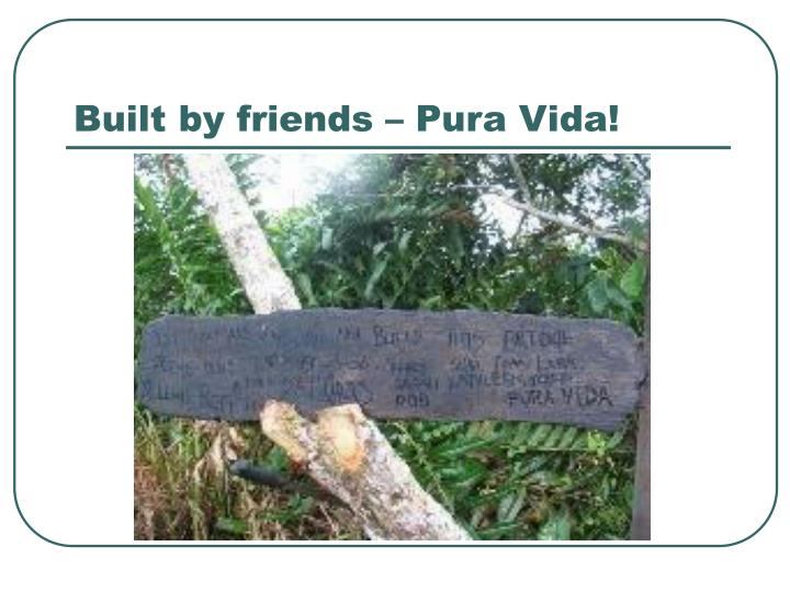 Built by friends – Pura Vida!
