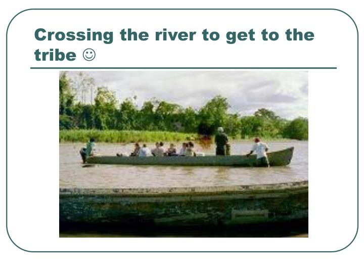 Crossing the river to get to the tribe