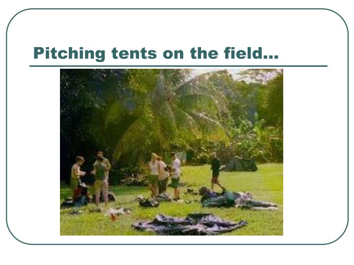Pitching tents on the field…