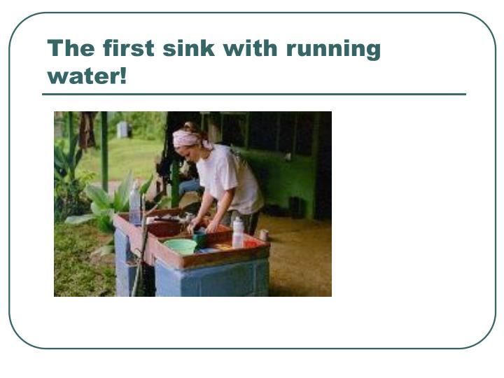 The first sink with running water!