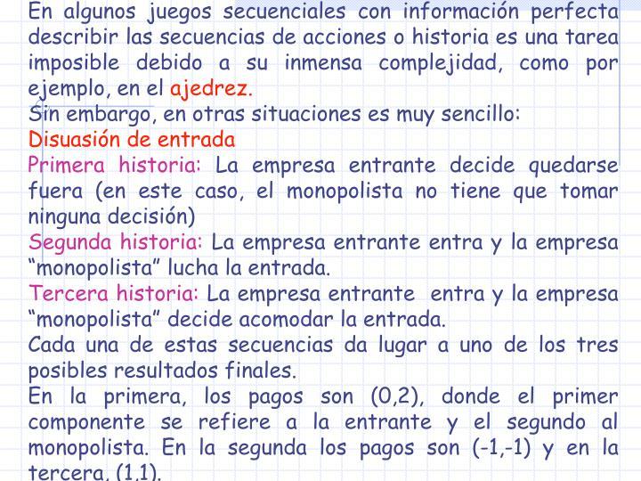 En algunos juegos secuenciales con información perfecta describir las secuencias de acciones o historia es una tarea imposible debido a su inmensa complejidad, como por ejemplo, en el