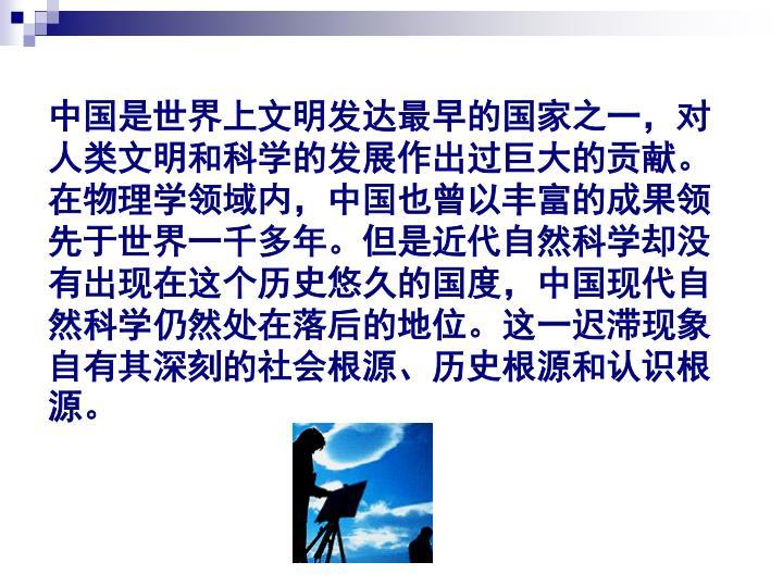 中国是世界上文明发达最早的国家之一,对人类文明和科学的发展作出过巨大的贡献。在物理学领域内,中国也曾以丰富的成果领先于世界一千多年。但是近代自然科学却没有出现在这个历史悠久的国度,中国现代自然科学仍然处在落后的地位。这一迟滞现象自有其深刻的社会根源、历史根源和认识根源。