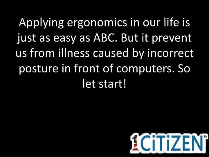 Applying ergonomics in our life is just as easy as ABC. But it prevent us from illness caused by incorrect posture in front of computers. So let start!