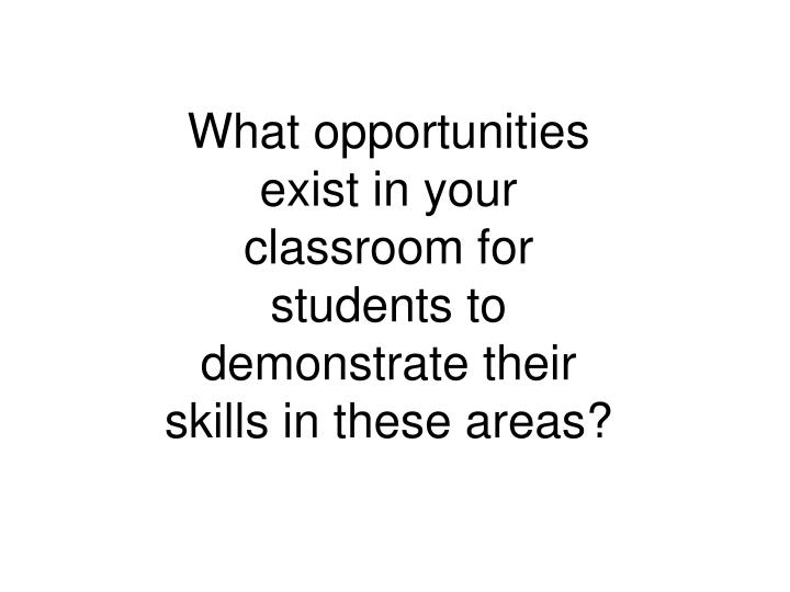 What opportunities exist in your classroom for students to demonstrate their skills in these areas?