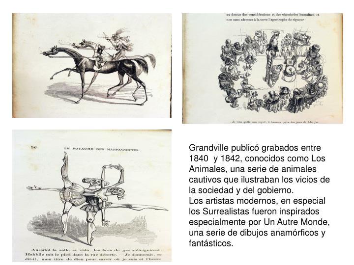 Grandville publicó grabados entre 1840  y 1842, conocidos como Los Animales, una serie de animales cautivos que ilustraban los vicios de la sociedad y del gobierno.