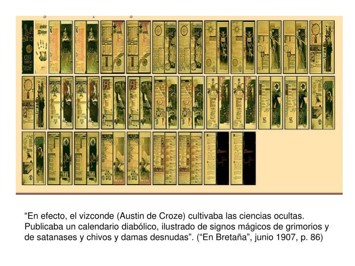 """""""En efecto, el vizconde (Austin de Croze) cultivaba las ciencias ocultas. Publicaba un calendario diabólico, ilustrado de signos mágicos de grimorios y de satanases y chivos y damas desnudas"""". (""""En Bretaña"""", junio 1907, p. 86)"""