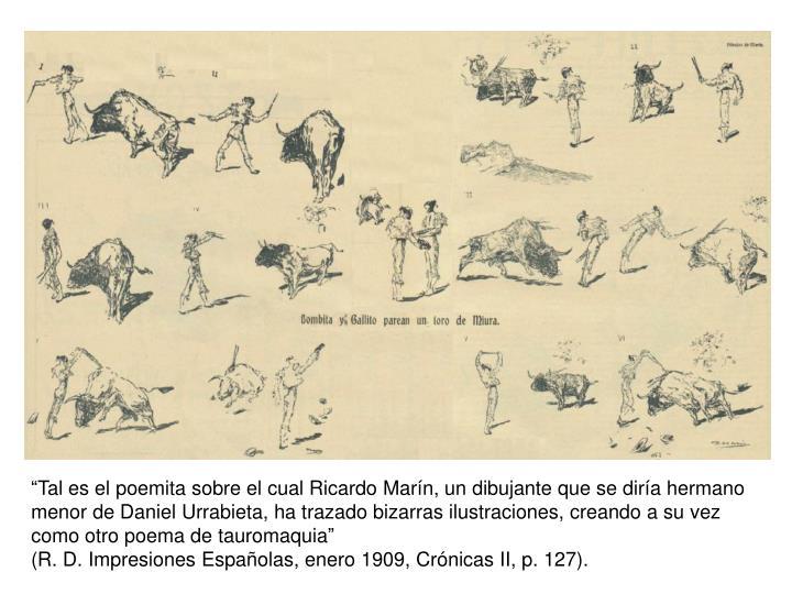 """""""Tal es el poemita sobre el cual Ricardo Marín, un dibujante que se diría hermano menor de Daniel Urrabieta, ha trazado bizarras ilustraciones, creando a su vez como otro poema de tauromaquia"""""""