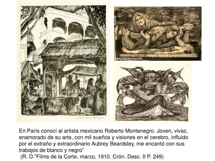 En París conocí al artista mexicano Roberto Montenegro. Joven, vivaz, enamorado de su arte, con mil sueños y visiones en el cerebro, influido