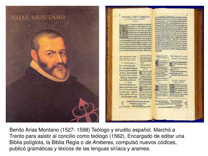 Benito Arias Montano (1527- 1598) Teólogo y erudito español. Marchó a Trento para asistir al concilio como teólogo (1562). Encargado de editar una Biblia políglota, la Biblia Regia o