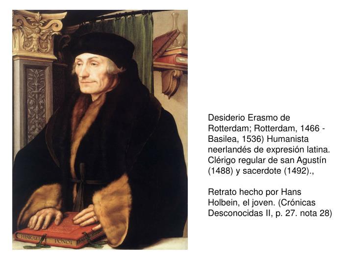 Desiderio Erasmo de Rotterdam; Rotterdam, 1466 - Basilea, 1536) Humanista neerlandés de expresión latina. Clérigo regular de san Agustín (1488) y sacerdote (1492).,