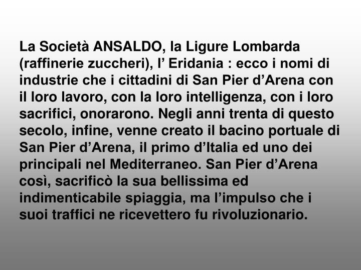 La Società ANSALDO, la Ligure Lombarda (raffinerie zuccheri), l' Eridania : ecco i nomi di industrie che i cittadini di San Pier d'Arena con il loro lavoro, con la loro intelligenza, con i loro sacrifici, onorarono. Negli anni trenta di questo secolo, infine, venne creato il bacino portuale di San Pier d'Arena, il primo d'Italia ed uno dei principali nel Mediterraneo. San Pier d'Arena così, sacrificò la sua bellissima ed