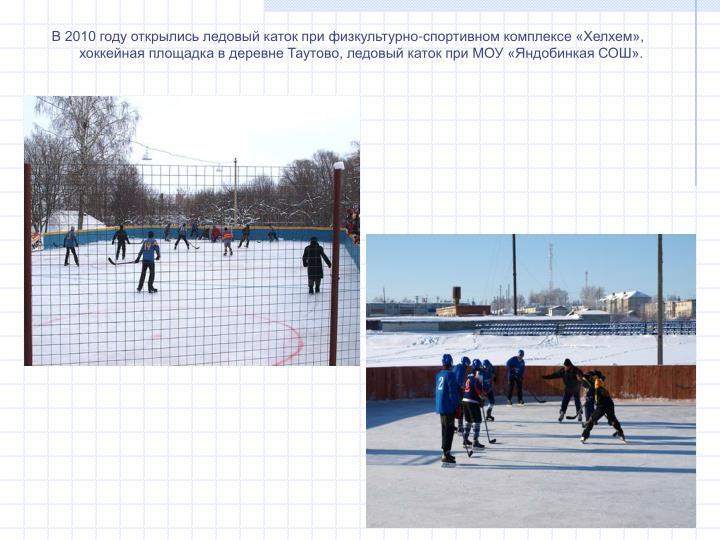 В 2010 году открылись ледовый каток при физкультурно-спортивном комплексе «Хелхем», хоккейная площадка в деревне Таутово, ледовый каток при МОУ «Яндобинкая СОШ».
