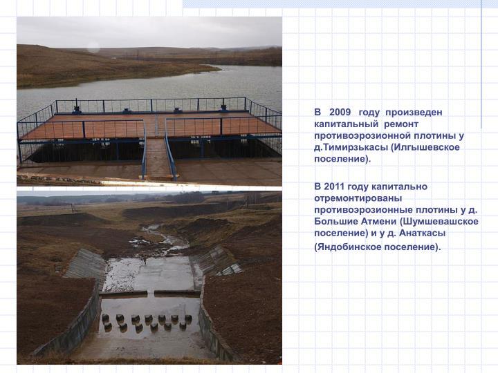 В   2009   году  произведен капитальный  ремонт противоэрозионной плотины у д.Тимирзькасы (Илгышевское поселение).