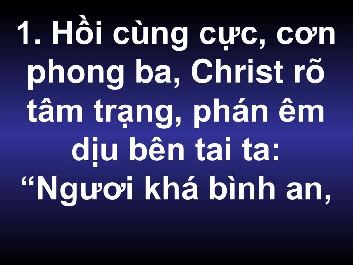 """1. Hồi cùng cực, cơn phong ba, Christ rõ tâm trạng, phán êm dịu bên tai ta: """"Ngươi khá bình an,"""